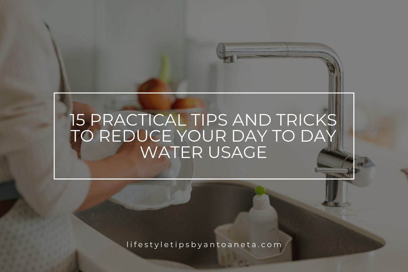 15 Practical Tips And Tricks To Reduce Your Day To Day Water Usage