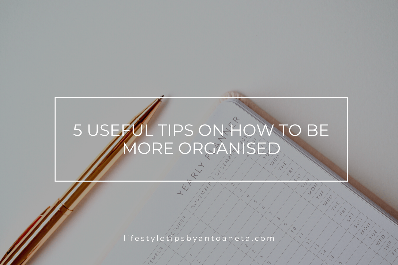 5 Useful Tips On How To Organise Your Life