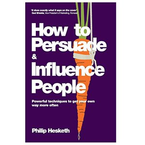 How To Persuade And Influence People Philip Hesketh