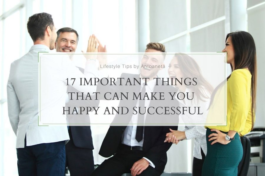 17 Important Things That Can Make You Happy and Successful