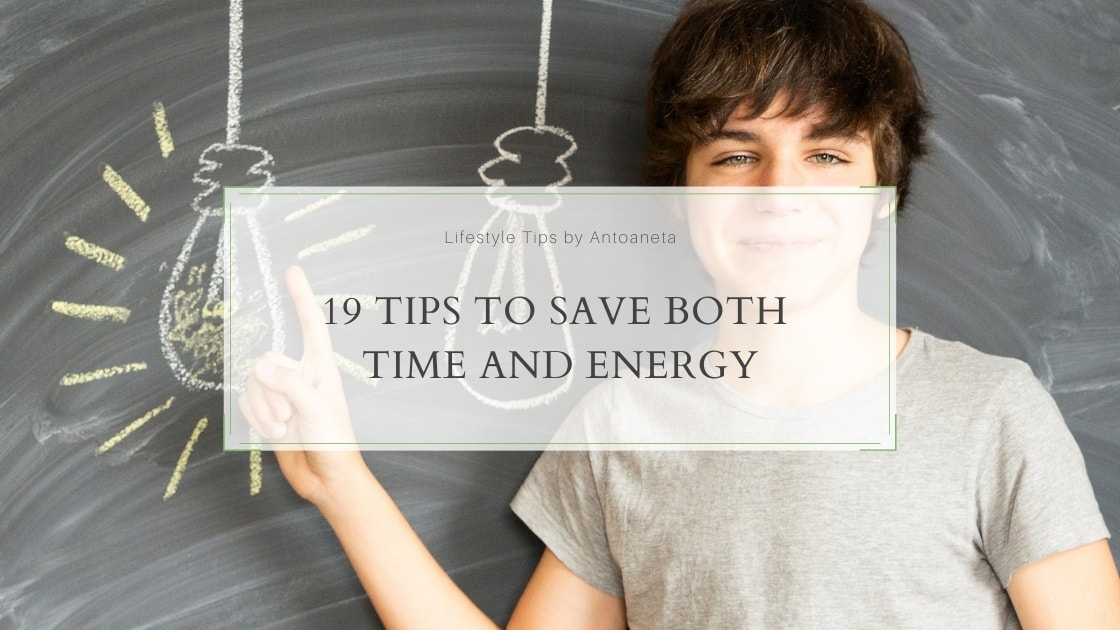 19 Tips To Save Both Time And Energy