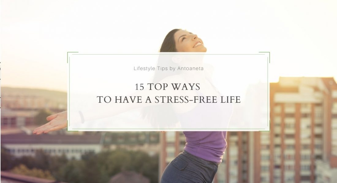 15 Top Ways To Have A Stress-Free Life